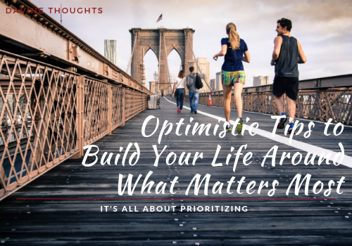 Optimistic Tips to Build Your Life Around What Matters Most