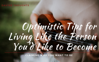 Optimistic Tips for Living Like the Person You'd Like to Become