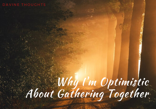 Why I'm Optimistic About Gathering Together
